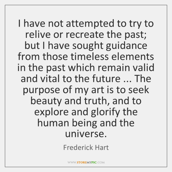 I have not attempted to try to relive or recreate the past; ...