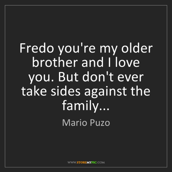 Mario Puzo: Fredo you're my older brother and I love you. But don't...