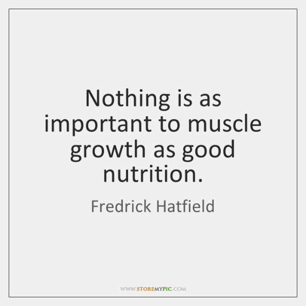 Nothing is as important to muscle growth as good nutrition.