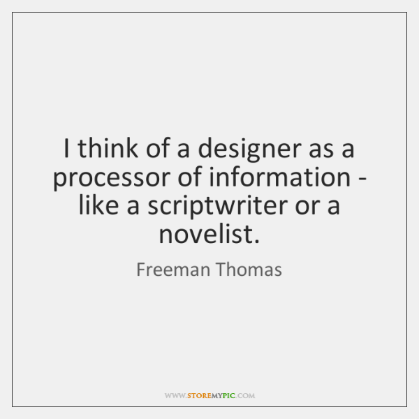 I think of a designer as a processor of information - like ...