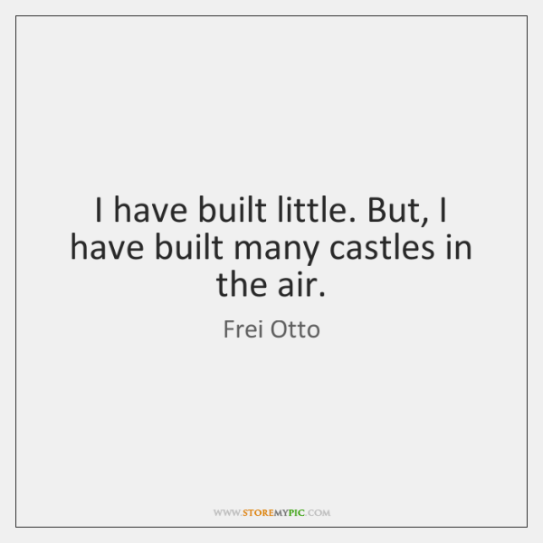 I have built little. But, I have built many castles in the ...