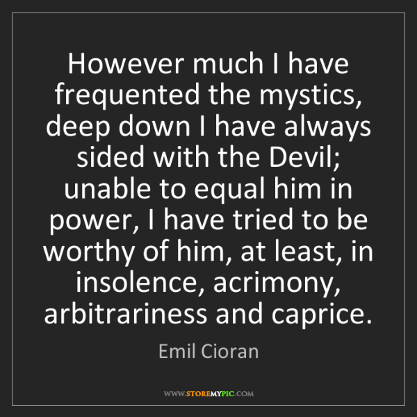 Emil Cioran: However much I have frequented the mystics, deep down...