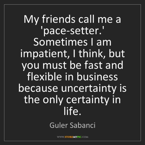 Guler Sabanci: My friends call me a 'pace-setter.' Sometimes I am impatient,...