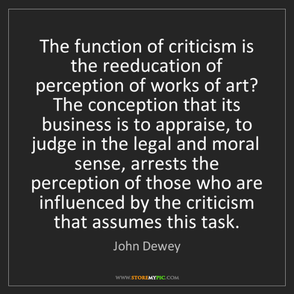 John Dewey: The function of criticism is the reeducation of perception...