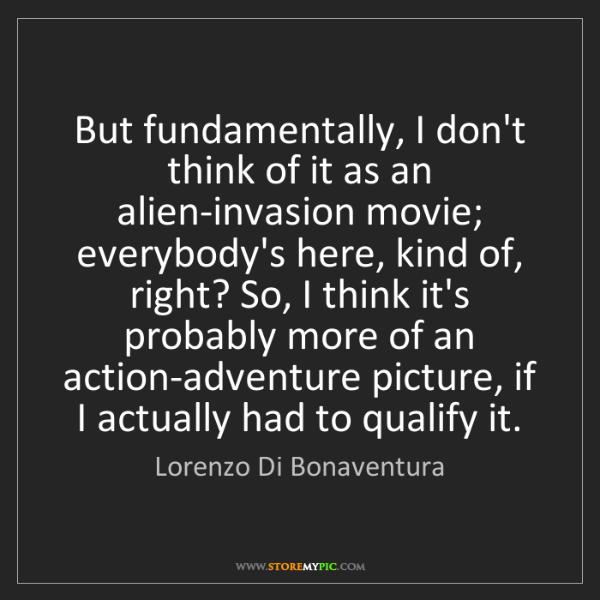 Lorenzo Di Bonaventura: But fundamentally, I don't think of it as an alien-invasion...