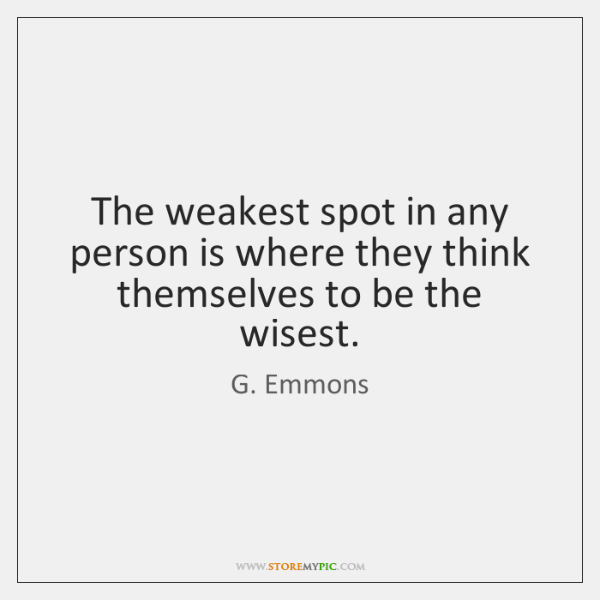 The weakest spot in any person is where they think themselves to ...