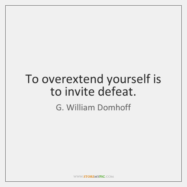 To overextend yourself is to invite defeat.