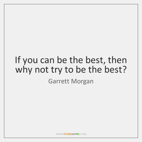 If you can be the best, then why not try to be ...