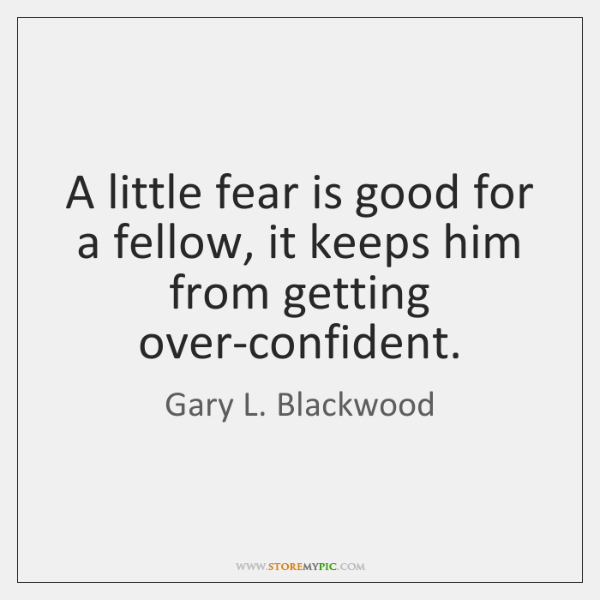 A little fear is good for a fellow, it keeps him from ...