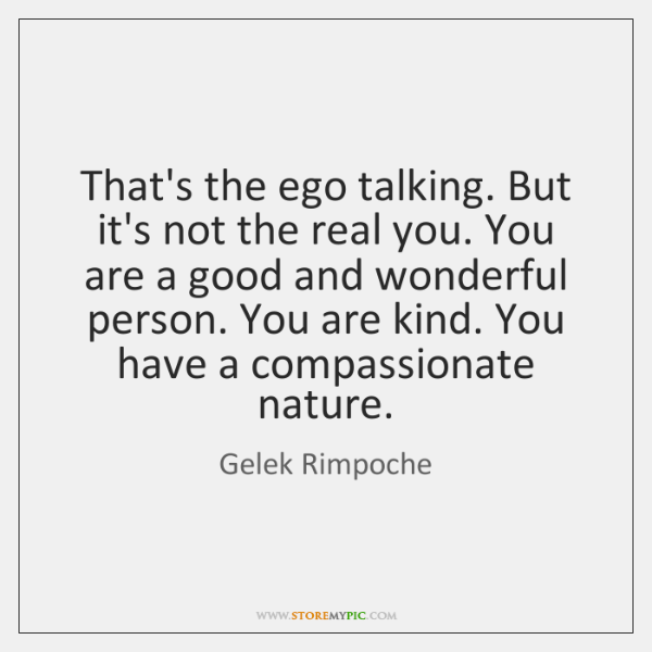 That's the ego talking. But it's not the real you. You are ...