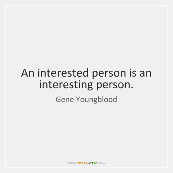 An interested person is an interesting person.