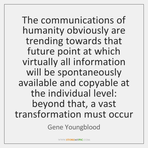 The communications of humanity obviously are trending towards that future point at ...