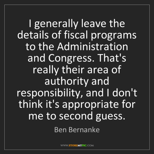 Ben Bernanke: I generally leave the details of fiscal programs to the...
