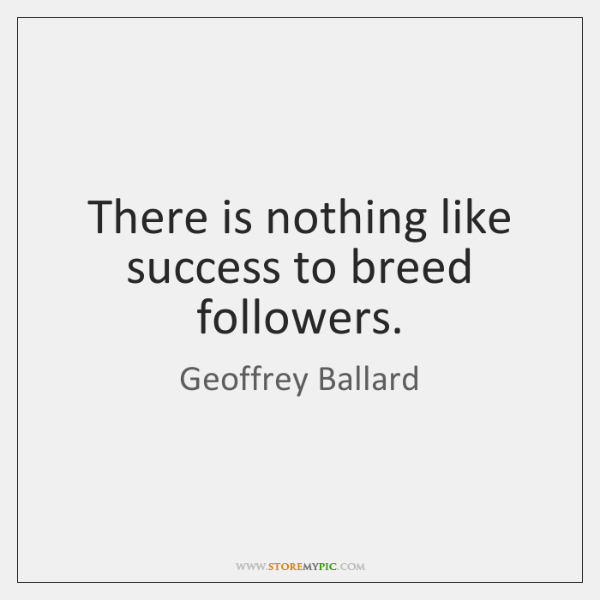 There is nothing like success to breed followers.