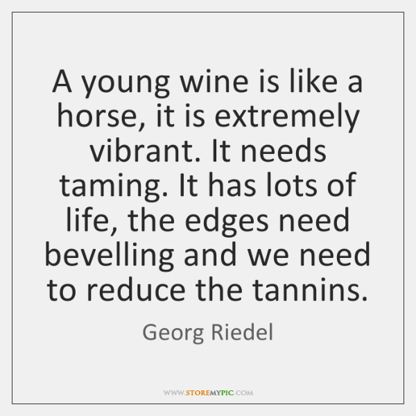 A young wine is like a horse, it is extremely vibrant. It ...