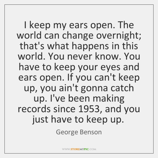 I Keep My Ears Open The World Can Change Overnight Thats What