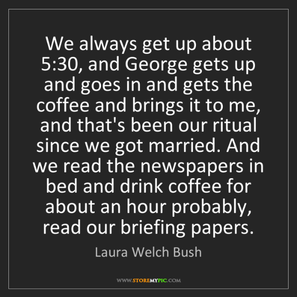 Laura Welch Bush: We always get up about 5:30, and George gets up and goes...