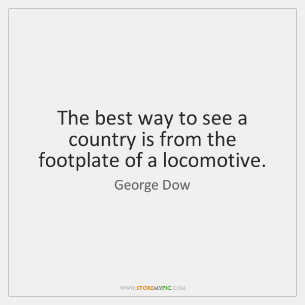 The best way to see a country is from the footplate of ...