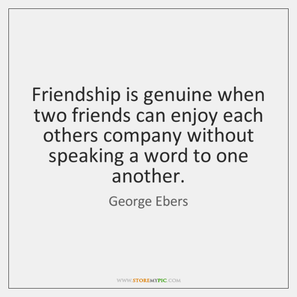 Friendship is genuine when two friends can enjoy each others company without ...