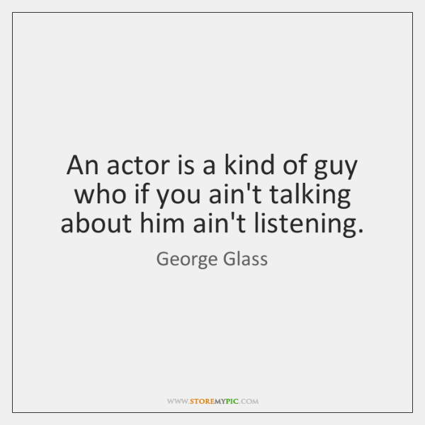 An actor is a kind of guy who if you ain't talking ...