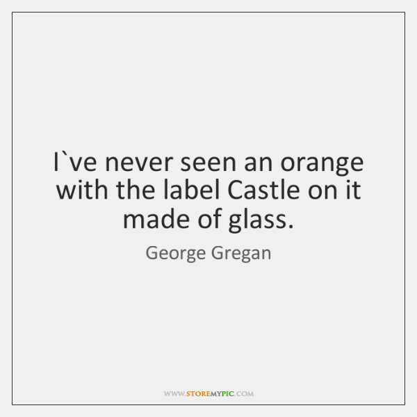I`ve never seen an orange with the label Castle on it ...