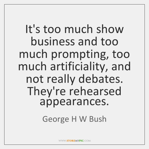 It's too much show business and too much prompting, too much artificiality, ...