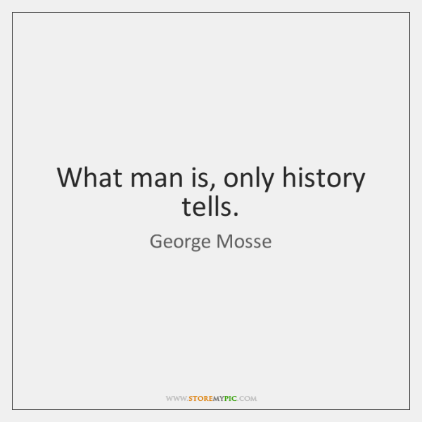 What man is, only history tells.