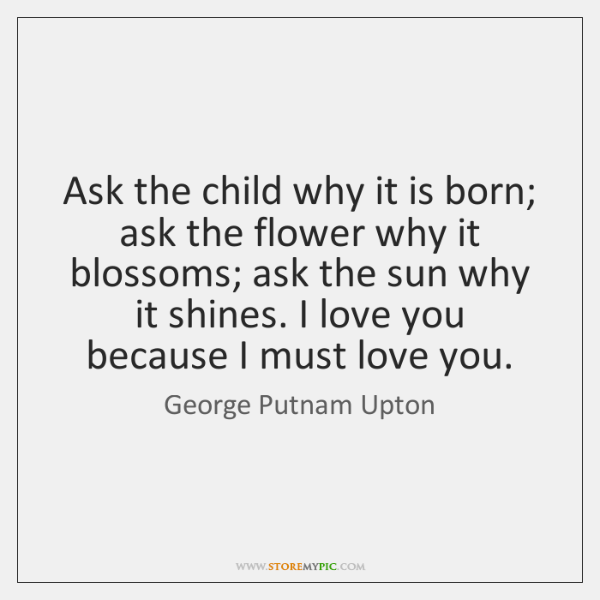 Ask the child why it is born; ask the flower why it ...