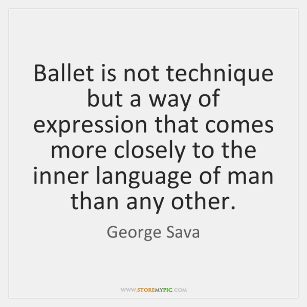 Ballet is not technique but a way of expression that comes more ...