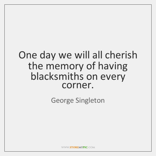 One day we will all cherish the memory of having blacksmiths on ...