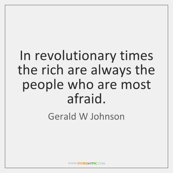 In revolutionary times the rich are always the people who are most ...