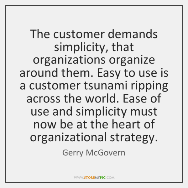 The customer demands simplicity, that organizations organize around them. Easy to use ...