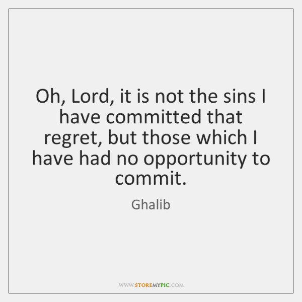 Oh, Lord, it is not the sins I have committed that regret, ...