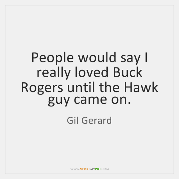 People would say I really loved Buck Rogers until the Hawk guy ...