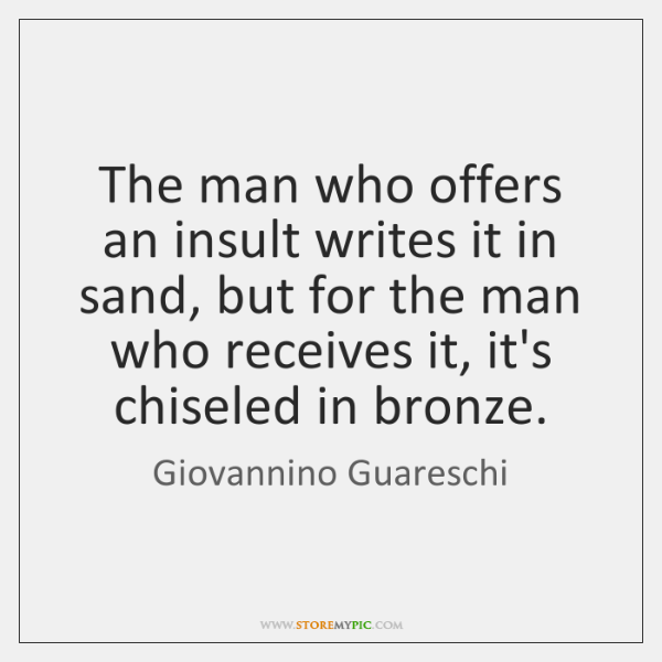 The man who offers an insult writes it in sand, but for ...
