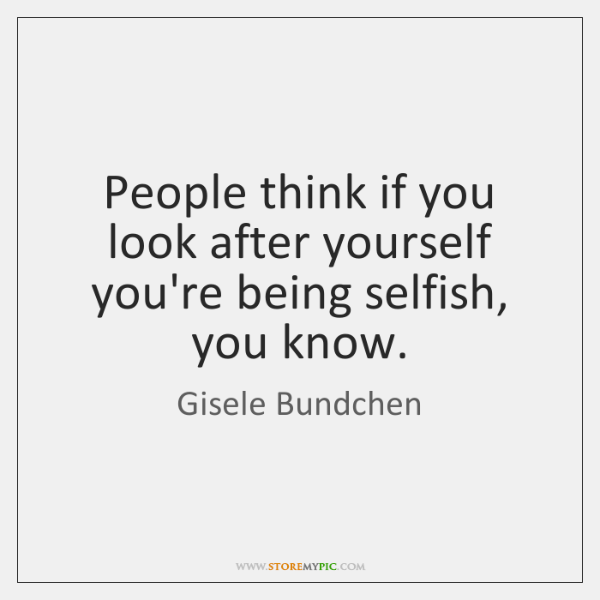 People think if you look after yourself you're being selfish, you know.