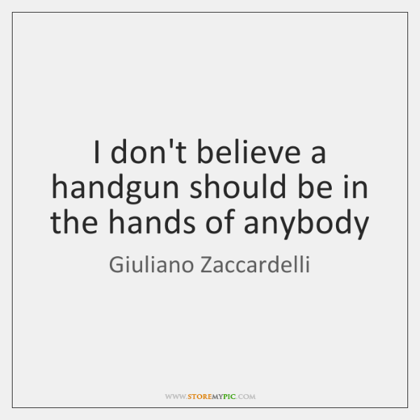 I don't believe a handgun should be in the hands of anybody