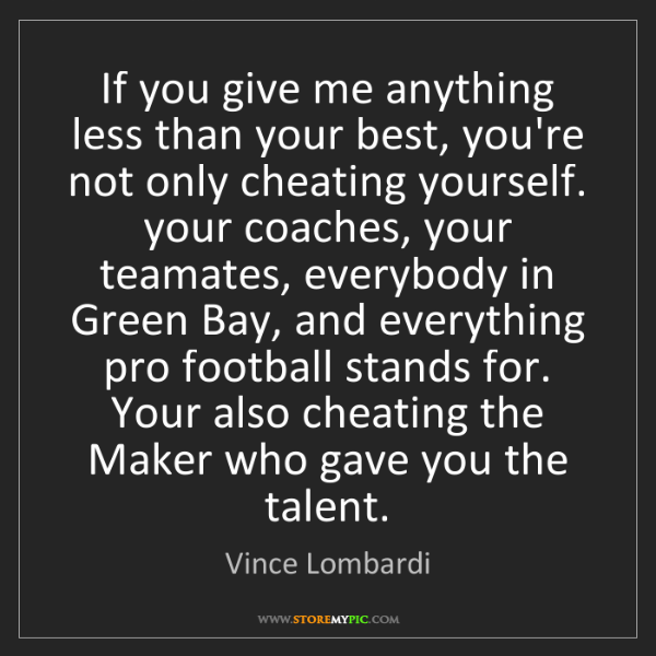 Vince Lombardi: If you give me anything less than your best, you're not...