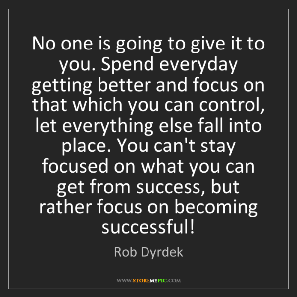 Rob Dyrdek: No one is going to give it to you. Spend everyday getting...