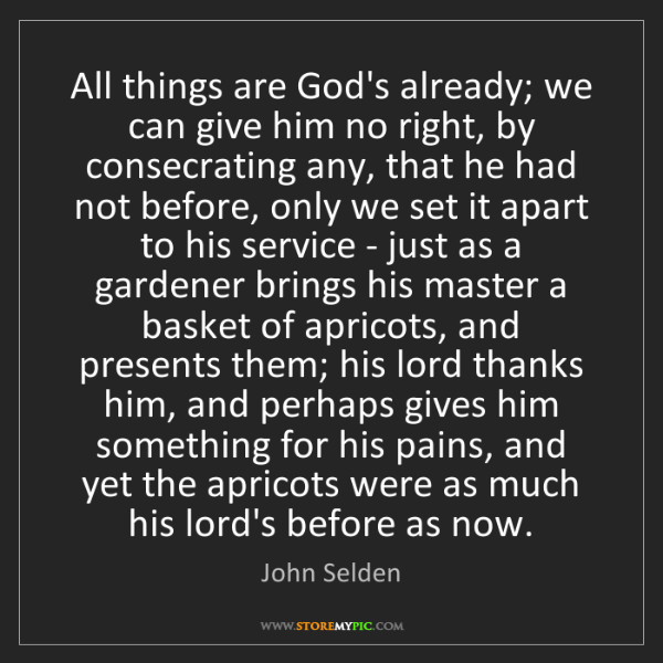 John Selden: All things are God's already; we can give him no right,...