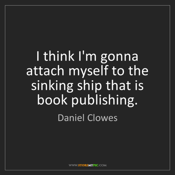 Daniel Clowes: I think I'm gonna attach myself to the sinking ship that...