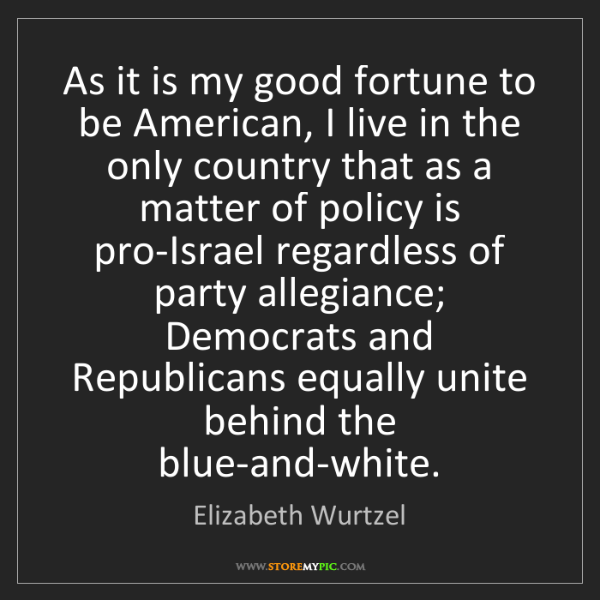 Elizabeth Wurtzel: As it is my good fortune to be American, I live in the...
