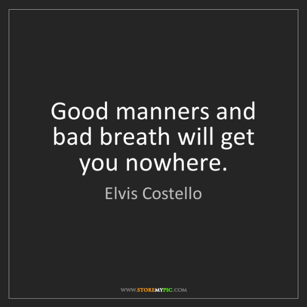 Elvis Costello: Good manners and bad breath will get you nowhere.