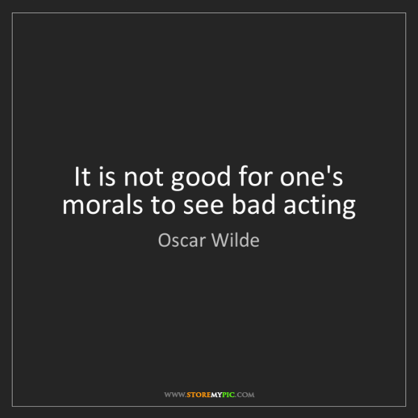 Oscar Wilde: It is not good for one's morals to see bad acting