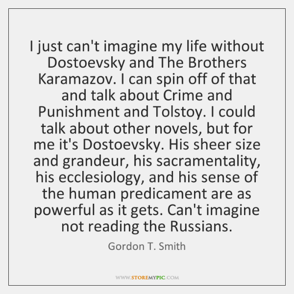 I just can't imagine my life without Dostoevsky and The Brothers Karamazov. ...