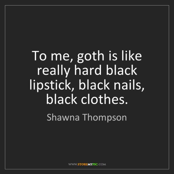 Shawna Thompson: To me, goth is like really hard black lipstick, black...