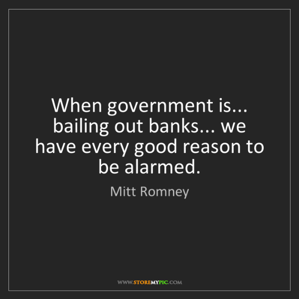 Mitt Romney: When government is... bailing out banks... we have every...
