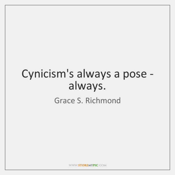 Cynicism's always a pose - always.