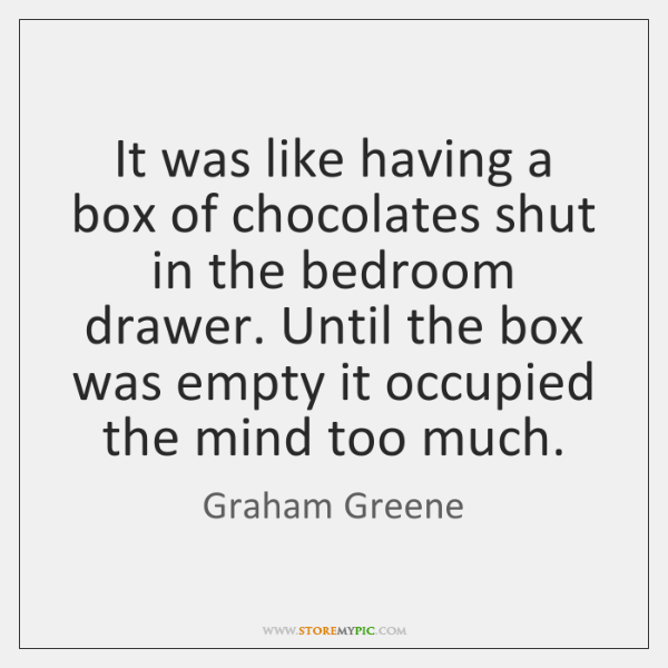 It was like having a box of chocolates shut in the bedroom ...