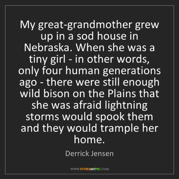 Derrick Jensen: My great-grandmother grew up in a sod house in Nebraska....